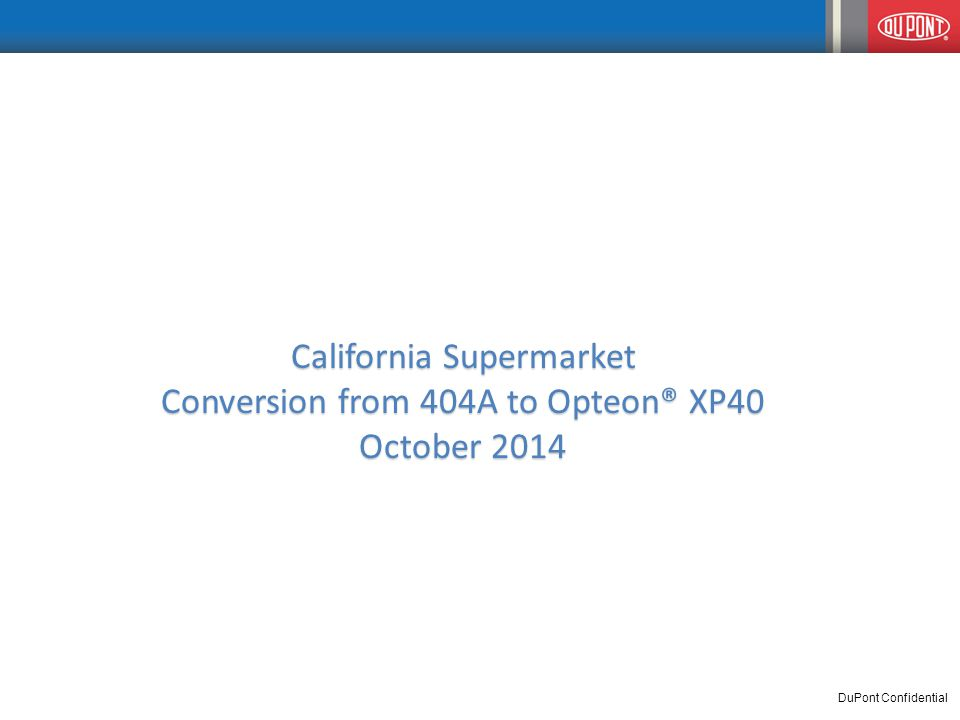 California Supermarket Conversion from 404A to Opteon® XP40 October 2014