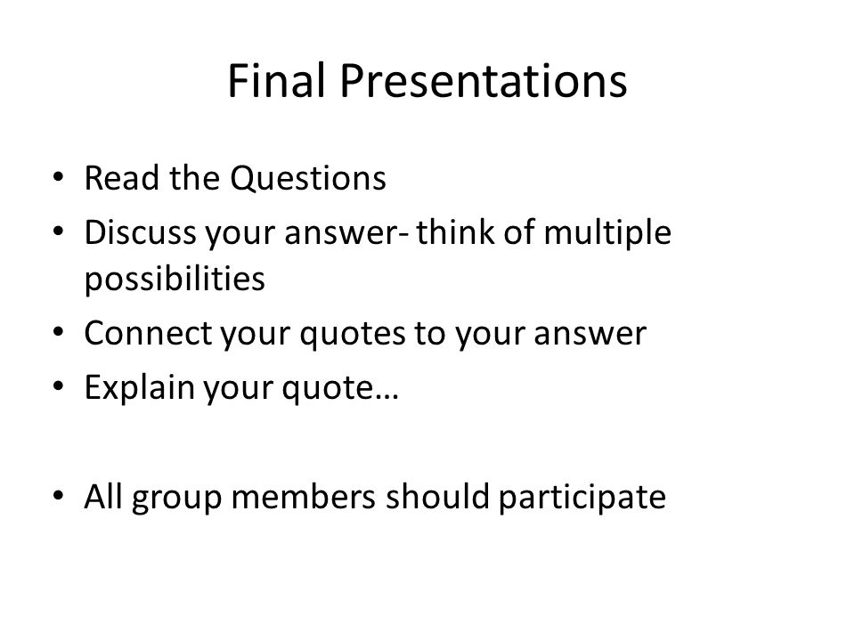 Final Presentations Read the Questions Discuss your answer- think of multiple possibilities Connect your quotes to your answer Explain your quote… All group members should participate