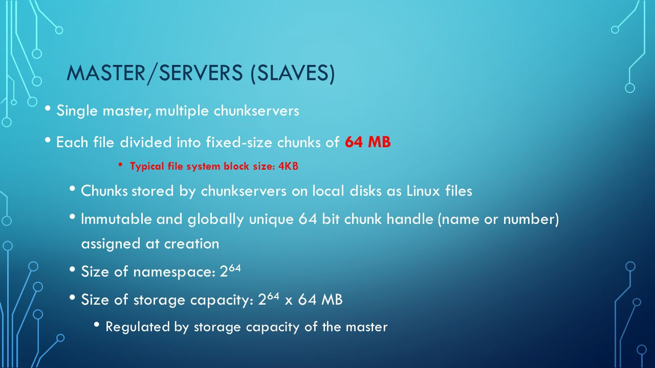MASTER/SERVERS (SLAVES) Single master, multiple chunkservers Each file divided into fixed-size chunks of 64 MB Typical file system block size: 4KB Chu