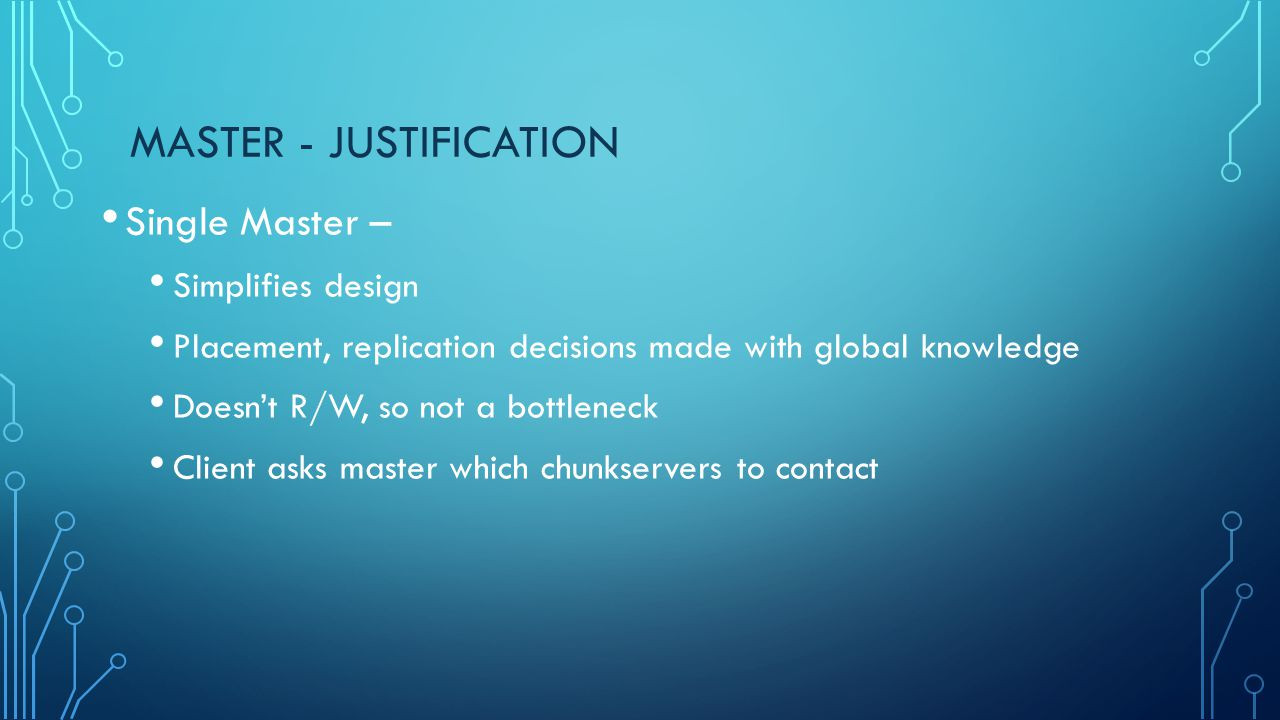 MASTER - JUSTIFICATION Single Master – Simplifies design Placement, replication decisions made with global knowledge Doesn't R/W, so not a bottleneck