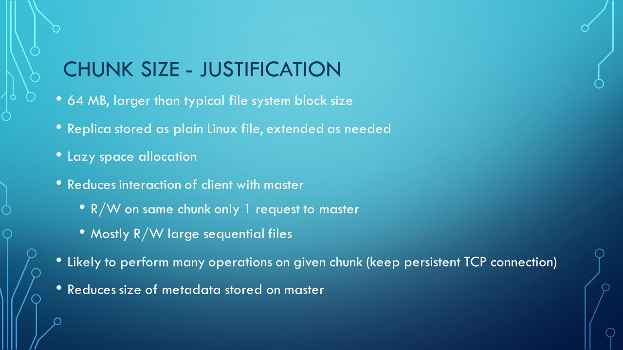 CHUNK SIZE - JUSTIFICATION 64 MB, larger than typical file system block size Replica stored as plain Linux file, extended as needed Lazy space allocat