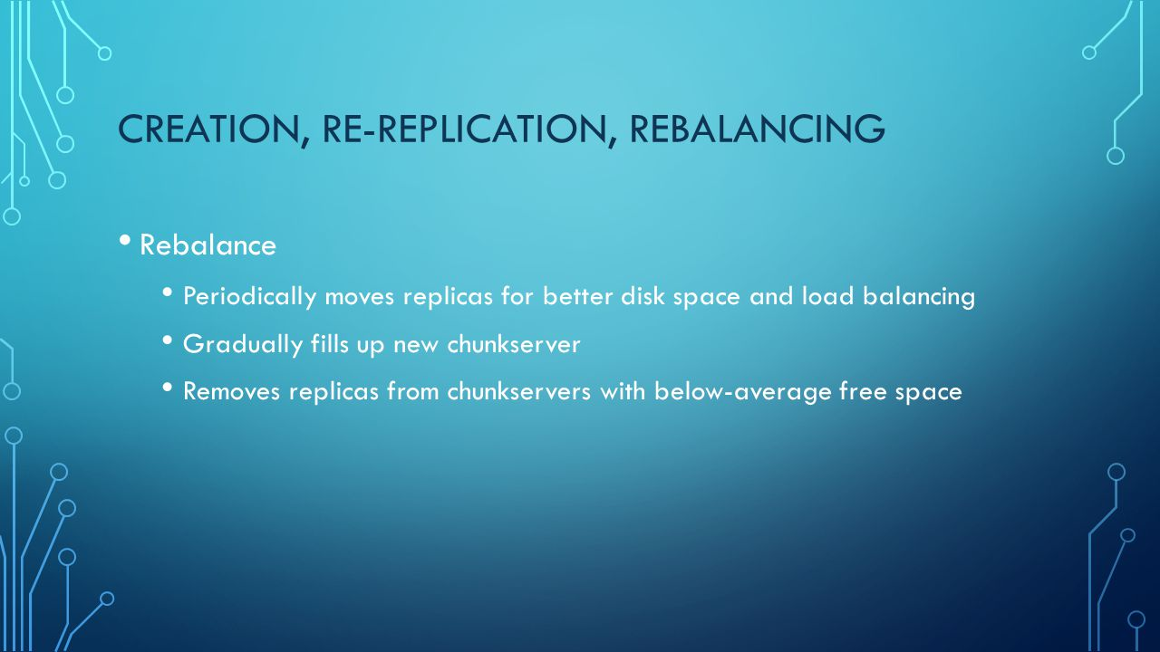 CREATION, RE-REPLICATION, REBALANCING Rebalance Periodically moves replicas for better disk space and load balancing Gradually fills up new chunkserve