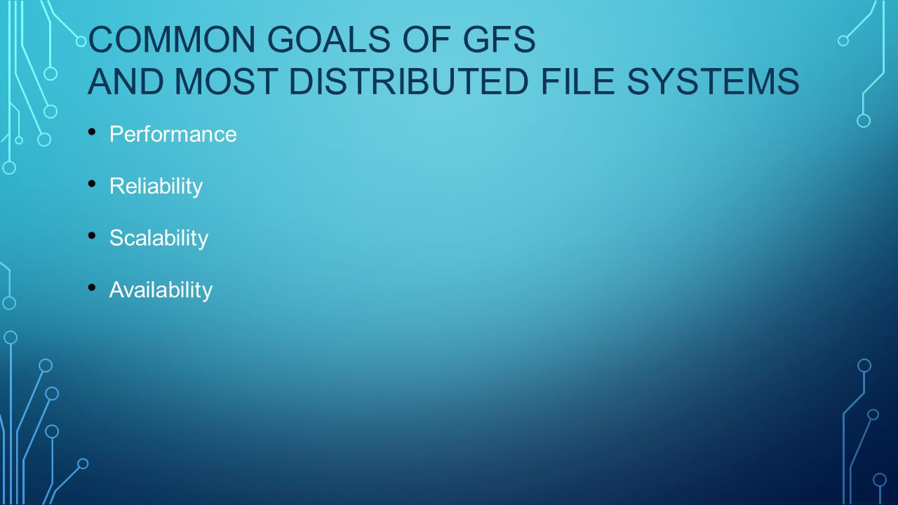 COMMON GOALS OF GFS AND MOST DISTRIBUTED FILE SYSTEMS Performance Reliability Scalability Availability