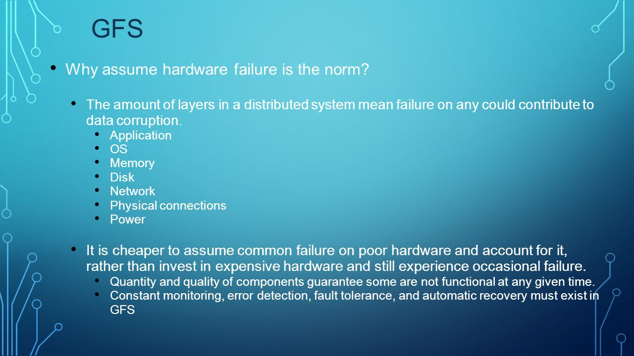 GFS Why assume hardware failure is the norm? The amount of layers in a distributed system mean failure on any could contribute to data corruption. App
