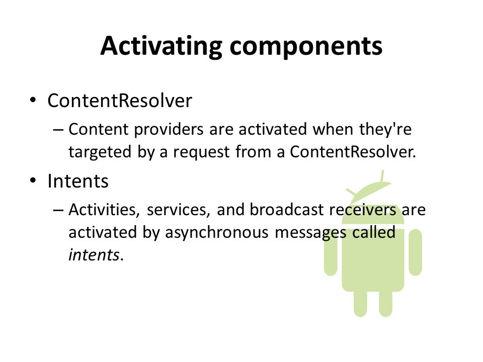 Activating components ContentResolver – Content providers are activated when they re targeted by a request from a ContentResolver.