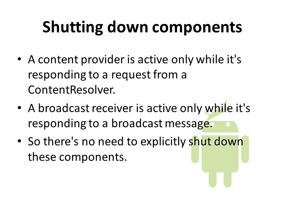 Shutting down components A content provider is active only while it s responding to a request from a ContentResolver.