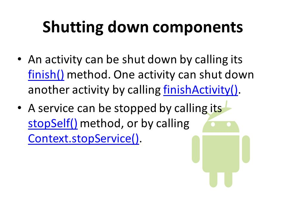 Shutting down components An activity can be shut down by calling its finish() method.