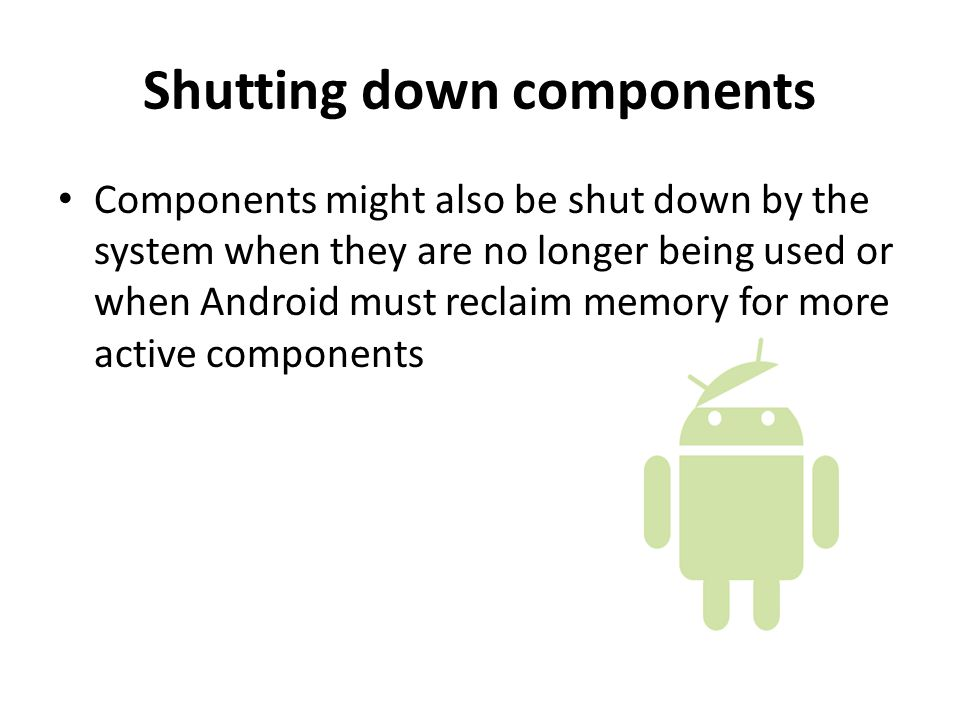 Shutting down components Components might also be shut down by the system when they are no longer being used or when Android must reclaim memory for more active components
