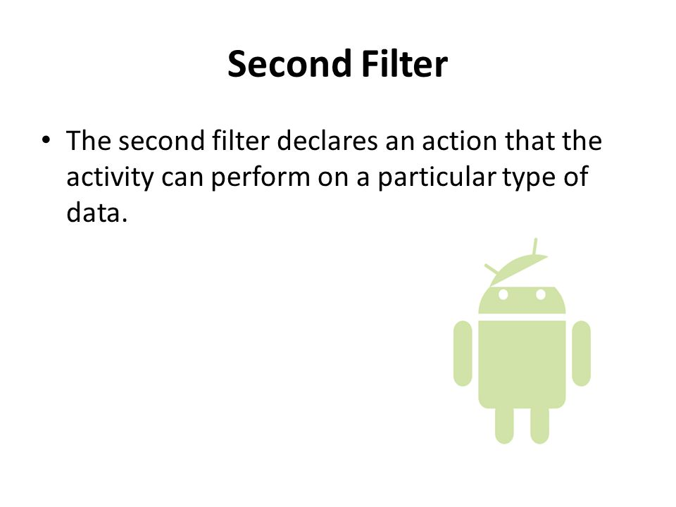 Second Filter The second filter declares an action that the activity can perform on a particular type of data.