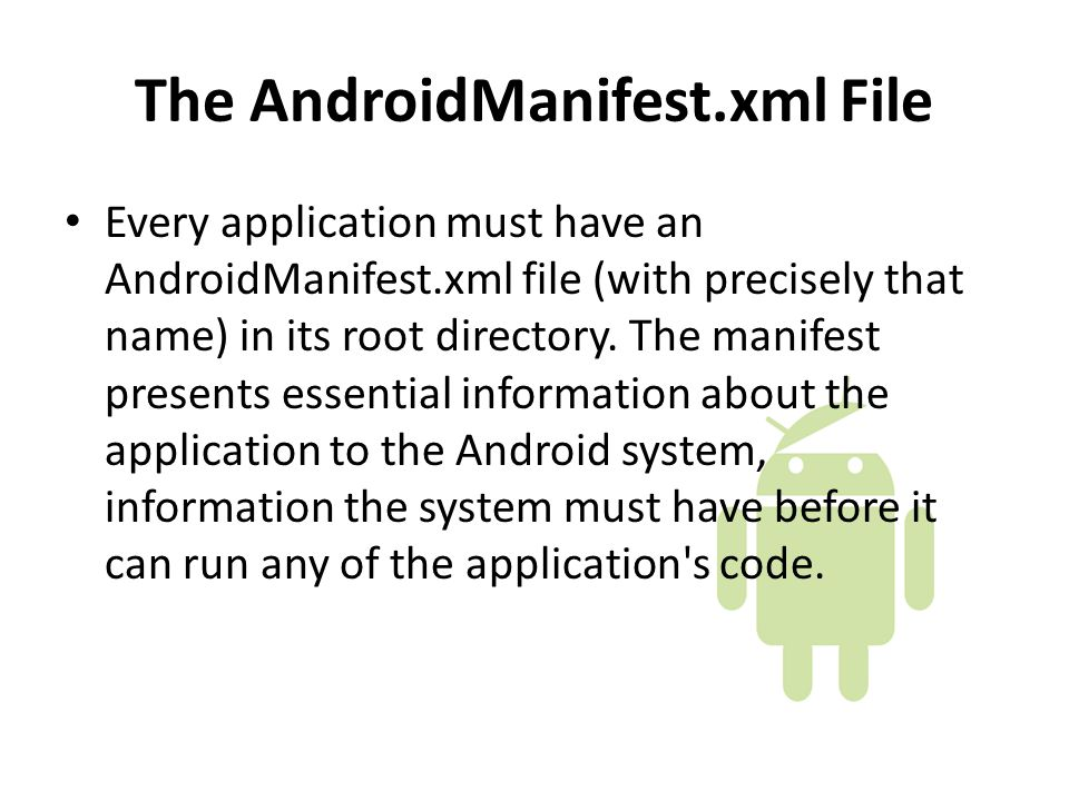 The AndroidManifest.xml File Every application must have an AndroidManifest.xml file (with precisely that name) in its root directory.