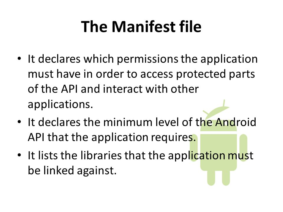 The Manifest file It declares which permissions the application must have in order to access protected parts of the API and interact with other applications.