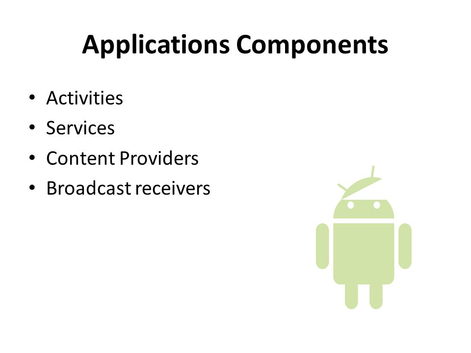 Applications Components Activities Services Content Providers Broadcast receivers