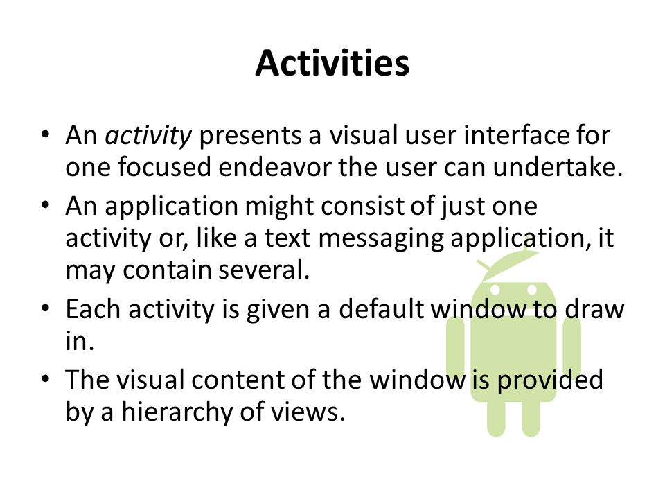 Activities An activity presents a visual user interface for one focused endeavor the user can undertake.