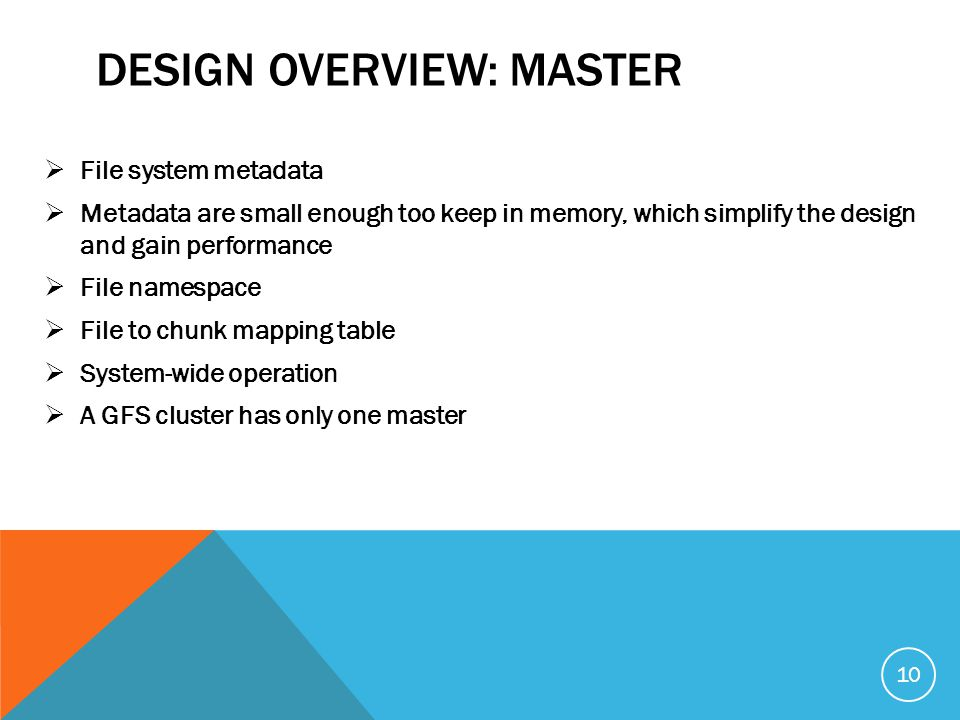 DESIGN OVERVIEW: MASTER  File system metadata  Metadata are small enough too keep in memory, which simplify the design and gain performance  File namespace  File to chunk mapping table  System-wide operation  A GFS cluster has only one master 10
