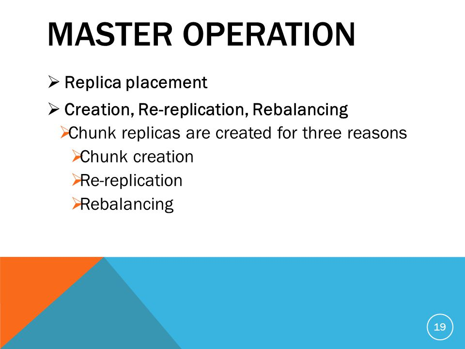 MASTER OPERATION  Replica placement  Creation, Re-replication, Rebalancing  Chunk replicas are created for three reasons  Chunk creation  Re-replication  Rebalancing 19