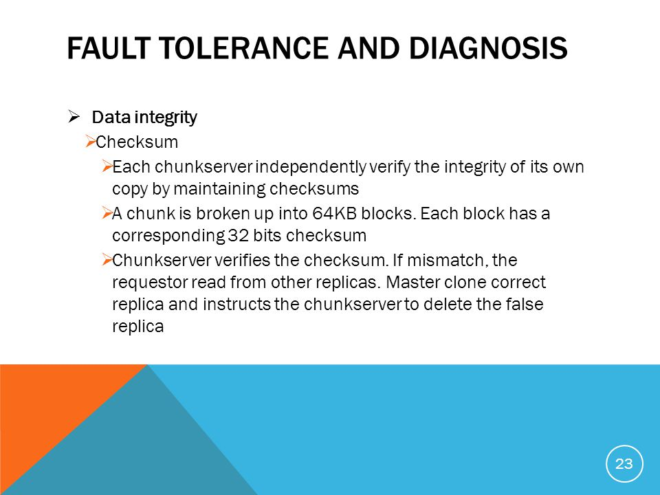 FAULT TOLERANCE AND DIAGNOSIS  Data integrity  Checksum  Each chunkserver independently verify the integrity of its own copy by maintaining checksums  A chunk is broken up into 64KB blocks.