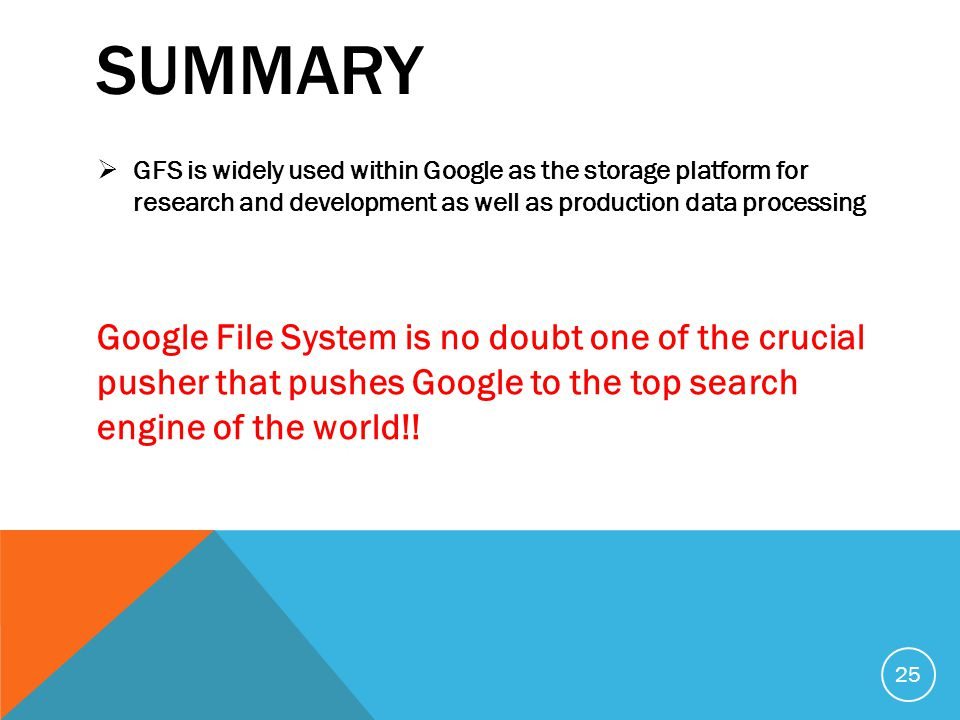 SUMMARY  GFS is widely used within Google as the storage platform for research and development as well as production data processing Google File System is no doubt one of the crucial pusher that pushes Google to the top search engine of the world!.