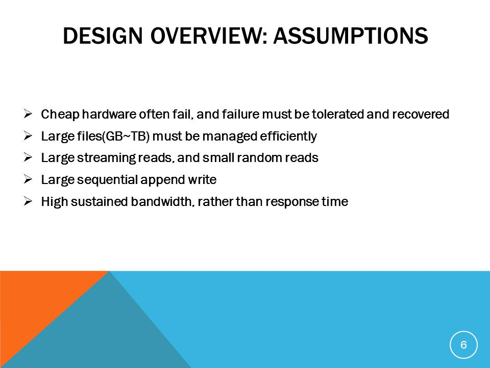 DESIGN OVERVIEW: ASSUMPTIONS  Cheap hardware often fail, and failure must be tolerated and recovered  Large files(GB~TB) must be managed efficiently  Large streaming reads, and small random reads  Large sequential append write  High sustained bandwidth, rather than response time 6