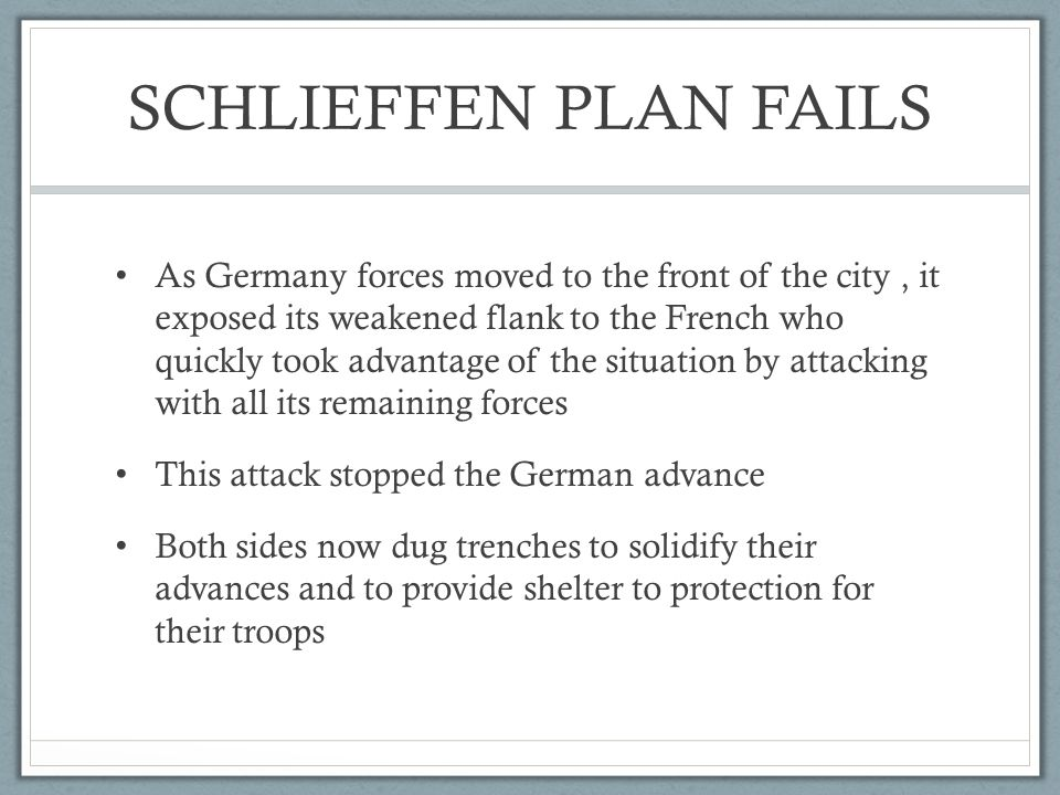 SCHLIEFFEN PLAN FAILS As Germany forces moved to the front of the city, it exposed its weakened flank to the French who quickly took advantage of the situation by attacking with all its remaining forces This attack stopped the German advance Both sides now dug trenches to solidify their advances and to provide shelter to protection for their troops