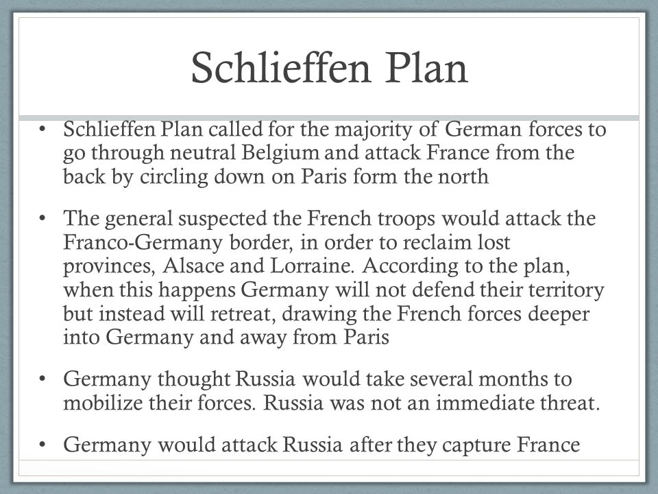 Schlieffen Plan The plan hinged on a quick German victory, with no Belgian resistance, the French attacking the border, and Russia's slow organization