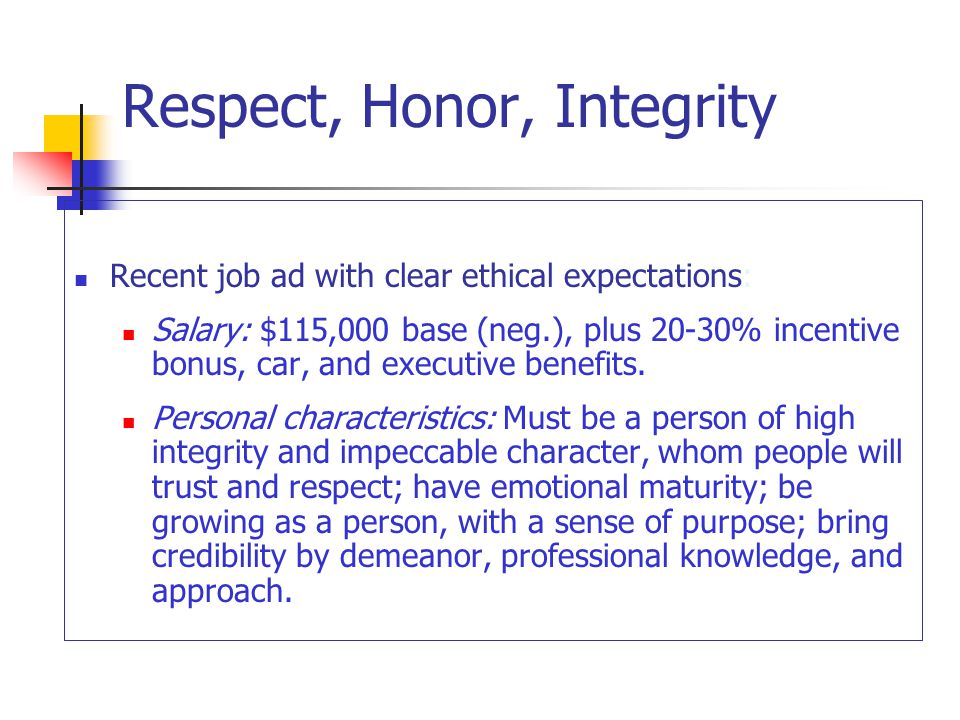 Respect, Honor, Integrity Recent job ad with clear ethical expectations: Salary: $115,000 base (neg.), plus 20-30% incentive bonus, car, and executive benefits.