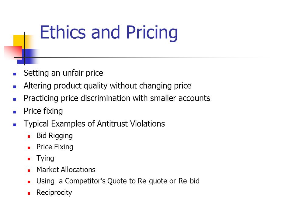 Ethics and Pricing Setting an unfair price Altering product quality without changing price Practicing price discrimination with smaller accounts Price fixing Typical Examples of Antitrust Violations Bid Rigging Price Fixing Tying Market Allocations Using a Competitor's Quote to Re-quote or Re-bid Reciprocity