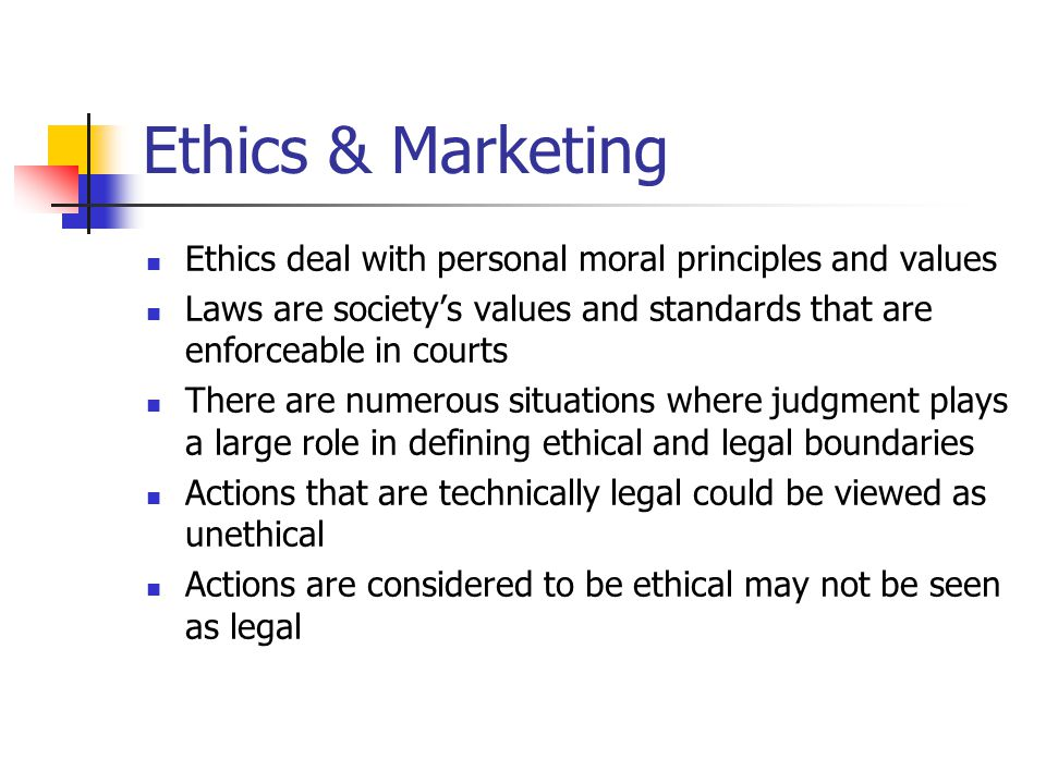 Ethics & Marketing Ethics deal with personal moral principles and values Laws are society's values and standards that are enforceable in courts There are numerous situations where judgment plays a large role in defining ethical and legal boundaries Actions that are technically legal could be viewed as unethical Actions are considered to be ethical may not be seen as legal