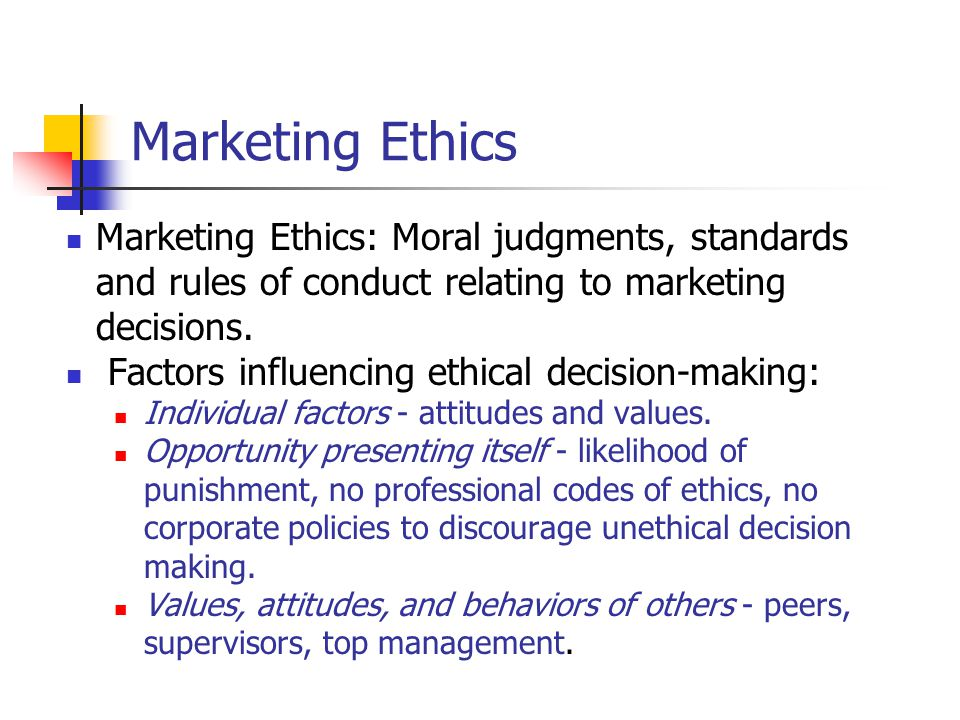 Marketing Ethics Marketing Ethics: Moral judgments, standards and rules of conduct relating to marketing decisions.