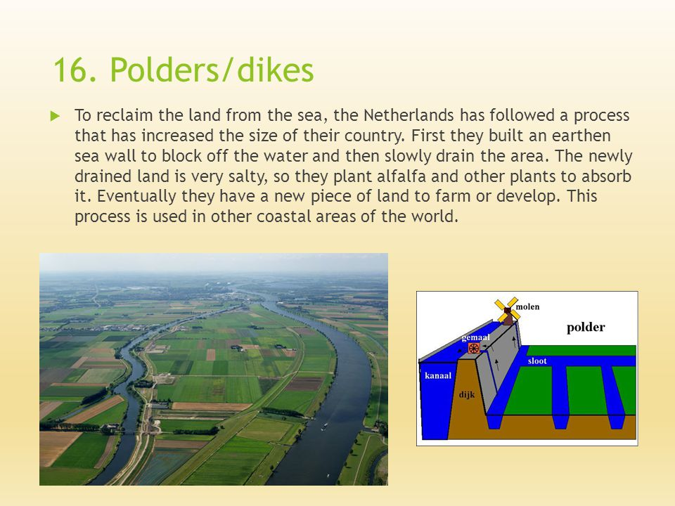 16. Polders/dikes  To reclaim the land from the sea, the Netherlands has followed a process that has increased the size of their country. First they
