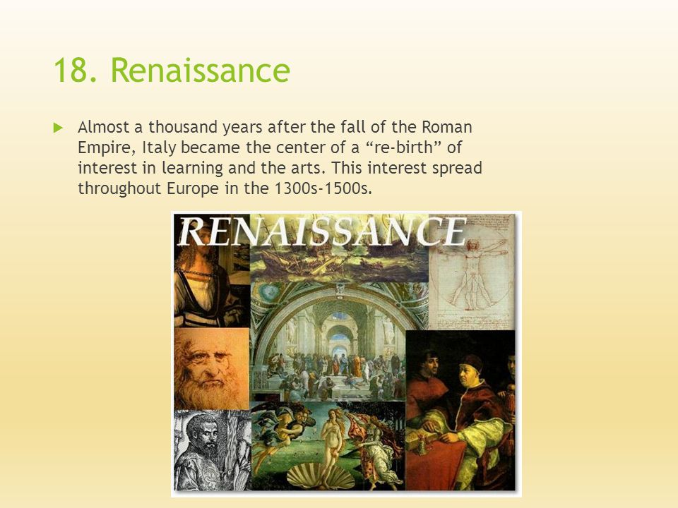 "18. Renaissance  Almost a thousand years after the fall of the Roman Empire, Italy became the center of a ""re-birth"" of interest in learning and the"
