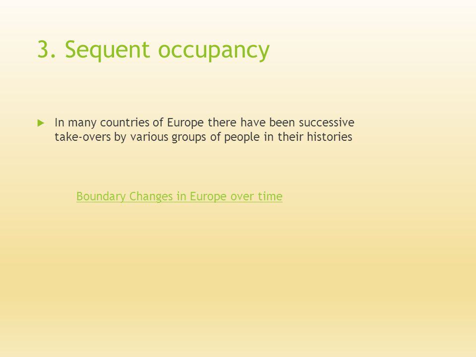 3. Sequent occupancy  In many countries of Europe there have been successive take-overs by various groups of people in their histories Boundary Chang