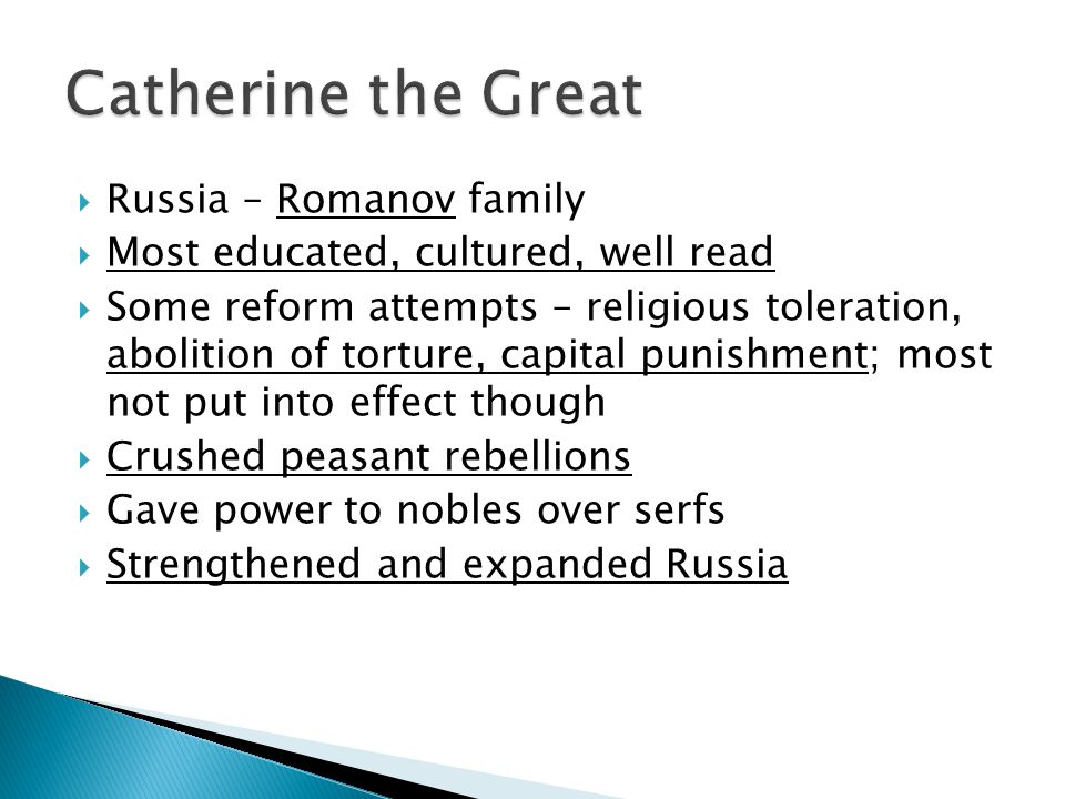  Russia – Romanov family  Most educated, cultured, well read  Some reform attempts – religious toleration, abolition of torture, capital punishment; most not put into effect though  Crushed peasant rebellions  Gave power to nobles over serfs  Strengthened and expanded Russia
