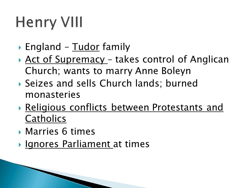  England – Tudor family  Act of Supremacy – takes control of Anglican Church; wants to marry Anne Boleyn  Seizes and sells Church lands; burned monasteries  Religious conflicts between Protestants and Catholics  Marries 6 times  Ignores Parliament at times