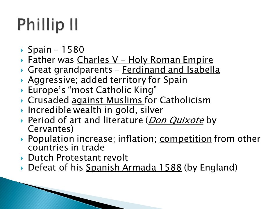  Spain – 1580  Father was Charles V – Holy Roman Empire  Great grandparents – Ferdinand and Isabella  Aggressive; added territory for Spain  Europe's most Catholic King  Crusaded against Muslims for Catholicism  Incredible wealth in gold, silver  Period of art and literature (Don Quixote by Cervantes)  Population increase; inflation; competition from other countries in trade  Dutch Protestant revolt  Defeat of his Spanish Armada 1588 (by England)
