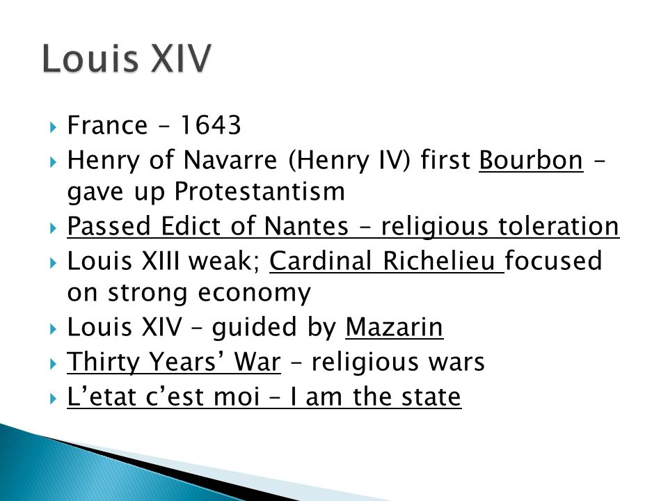  France – 1643  Henry of Navarre (Henry IV) first Bourbon – gave up Protestantism  Passed Edict of Nantes – religious toleration  Louis XIII weak; Cardinal Richelieu focused on strong economy  Louis XIV – guided by Mazarin  Thirty Years' War – religious wars  L'etat c'est moi – I am the state