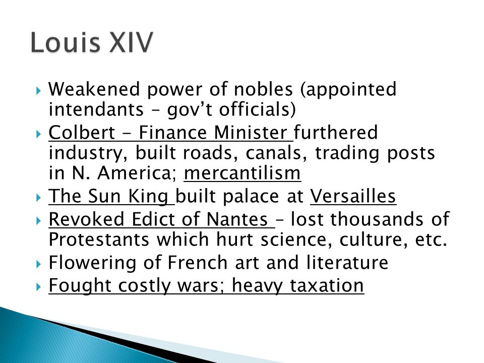  Weakened power of nobles (appointed intendants – gov't officials)  Colbert - Finance Minister furthered industry, built roads, canals, trading posts in N.