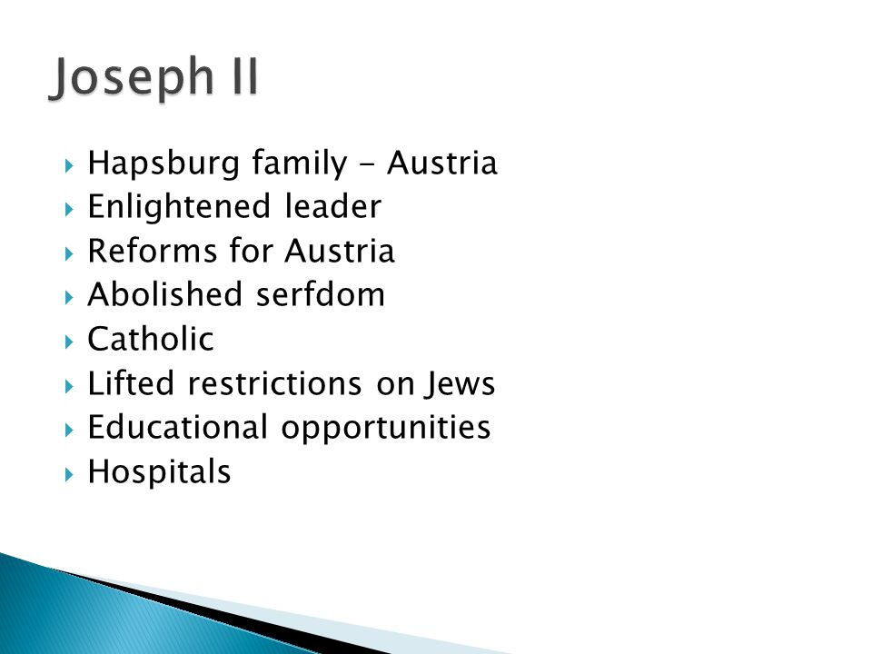 Hapsburg family - Austria  Enlightened leader  Reforms for Austria  Abolished serfdom  Catholic  Lifted restrictions on Jews  Educational opportunities  Hospitals