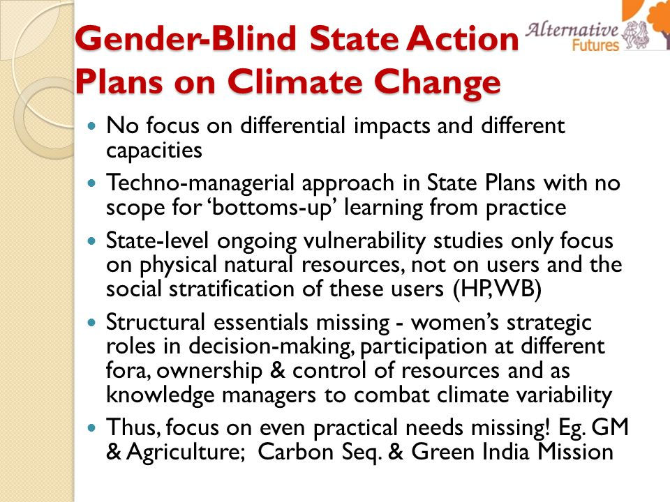Gender-Blind State Action Plans on Climate Change No focus on differential impacts and different capacities Techno-managerial approach in State Plans with no scope for 'bottoms-up' learning from practice State-level ongoing vulnerability studies only focus on physical natural resources, not on users and the social stratification of these users (HP, WB) Structural essentials missing - women's strategic roles in decision-making, participation at different fora, ownership & control of resources and as knowledge managers to combat climate variability Thus, focus on even practical needs missing.