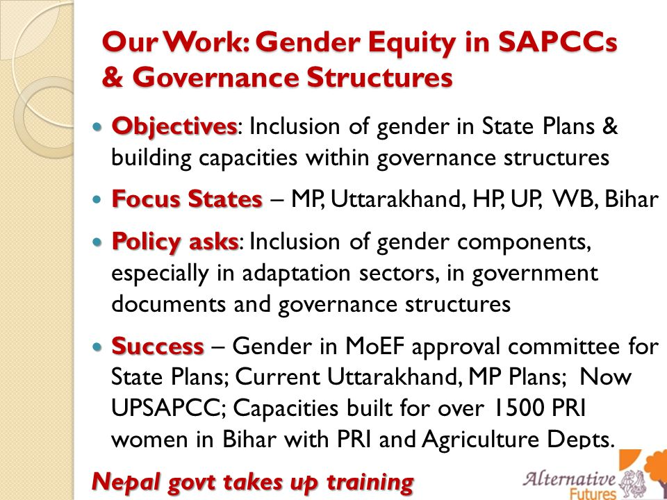 Our Work: Gender Equity in SAPCCs & Governance Structures Objectives Objectives: Inclusion of gender in State Plans & building capacities within governance structures Focus States Focus States – MP, Uttarakhand, HP, UP, WB, Bihar Policy asks Policy asks: Inclusion of gender components, especially in adaptation sectors, in government documents and governance structures Success Success – Gender in MoEF approval committee for State Plans; Current Uttarakhand, MP Plans; Now UPSAPCC; Capacities built for over 1500 PRI women in Bihar with PRI and Agriculture Depts.