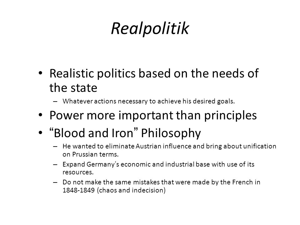 Realpolitik Realistic politics based on the needs of the state – Whatever actions necessary to achieve his desired goals.