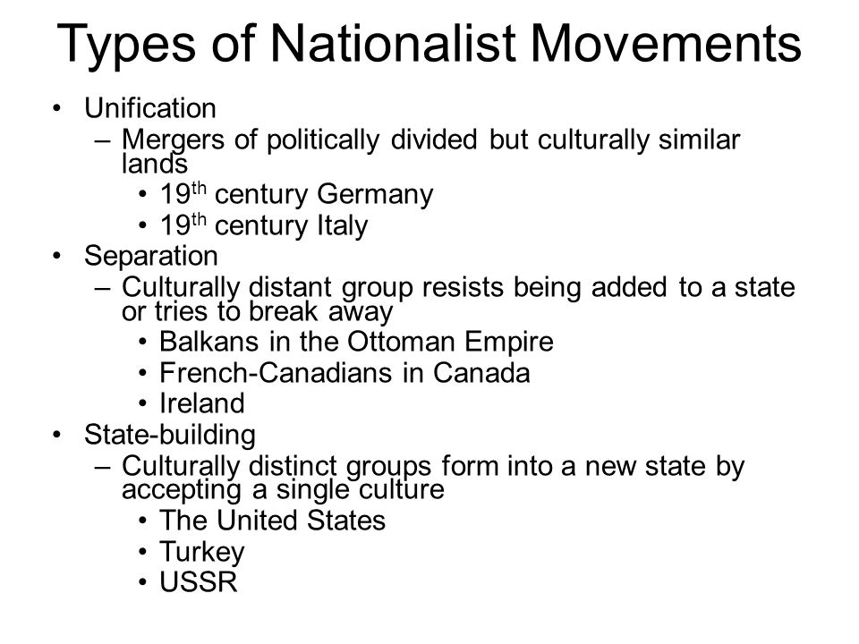 Types of Nationalist Movements Unification –Mergers of politically divided but culturally similar lands 19 th century Germany 19 th century Italy Separation –Culturally distant group resists being added to a state or tries to break away Balkans in the Ottoman Empire French-Canadians in Canada Ireland State-building –Culturally distinct groups form into a new state by accepting a single culture The United States Turkey USSR