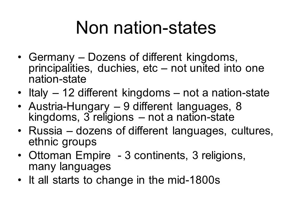 Non nation-states Germany – Dozens of different kingdoms, principalities, duchies, etc – not united into one nation-state Italy – 12 different kingdoms – not a nation-state Austria-Hungary – 9 different languages, 8 kingdoms, 3 religions – not a nation-state Russia – dozens of different languages, cultures, ethnic groups Ottoman Empire - 3 continents, 3 religions, many languages It all starts to change in the mid-1800s