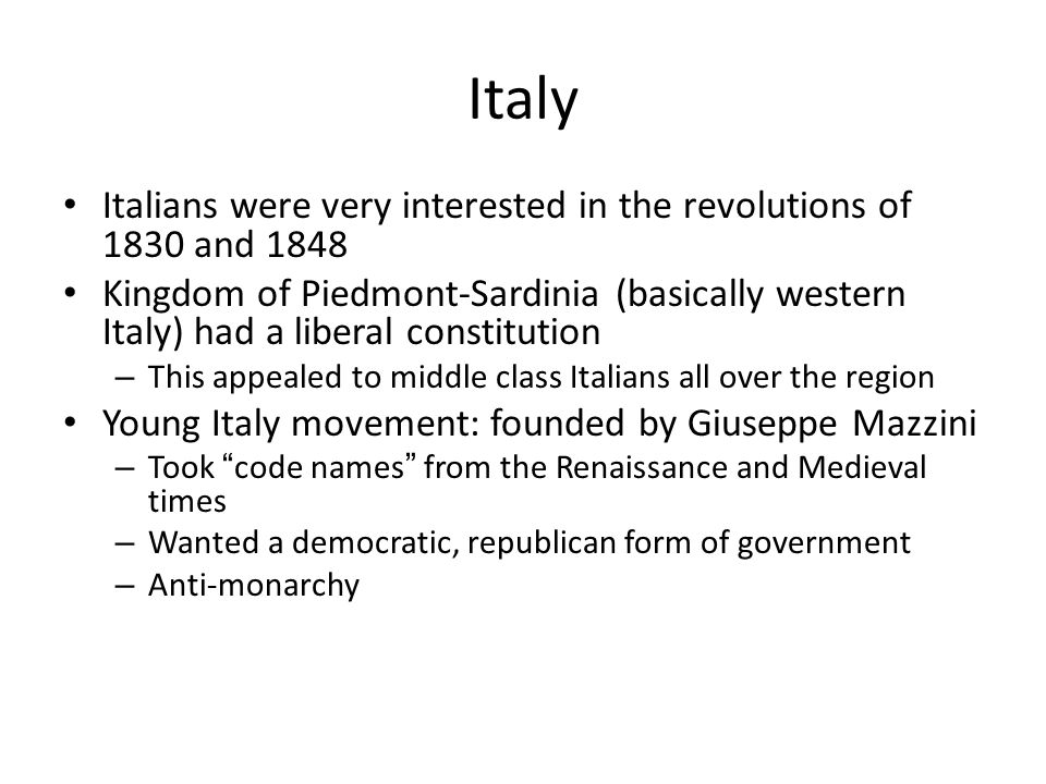 Italy Italians were very interested in the revolutions of 1830 and 1848 Kingdom of Piedmont-Sardinia (basically western Italy) had a liberal constitution – This appealed to middle class Italians all over the region Young Italy movement: founded by Giuseppe Mazzini – Took code names from the Renaissance and Medieval times – Wanted a democratic, republican form of government – Anti-monarchy