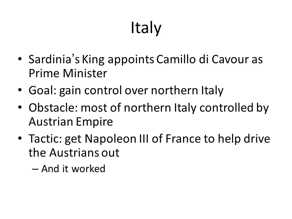 Italy Sardinia ' s King appoints Camillo di Cavour as Prime Minister Goal: gain control over northern Italy Obstacle: most of northern Italy controlled by Austrian Empire Tactic: get Napoleon III of France to help drive the Austrians out – And it worked