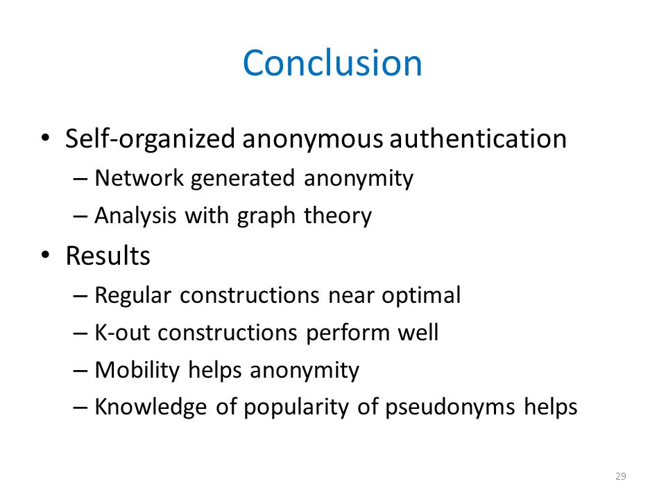 Conclusion Self-organized anonymous authentication – Network generated anonymity – Analysis with graph theory Results – Regular constructions near optimal – K-out constructions perform well – Mobility helps anonymity – Knowledge of popularity of pseudonyms helps 29