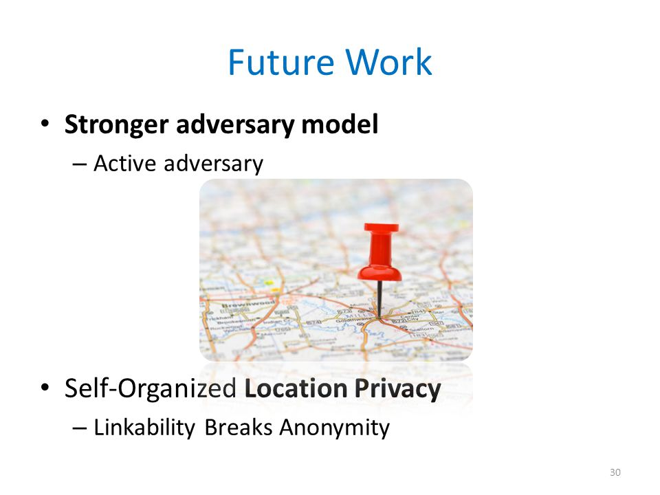 Future Work Stronger adversary model – Active adversary Self-Organized Location Privacy – Linkability Breaks Anonymity 30
