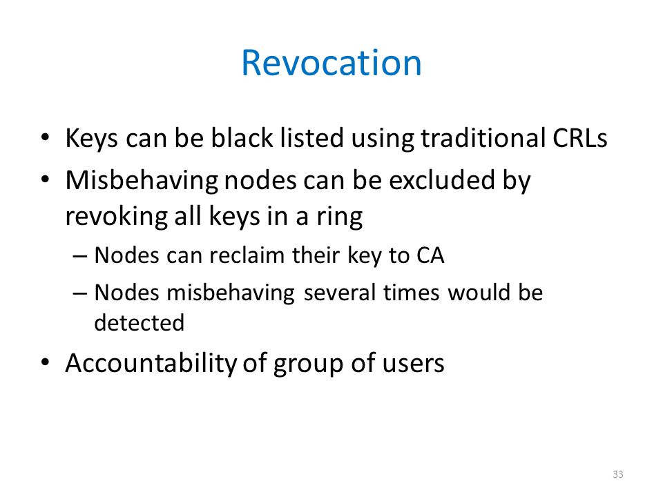 Revocation Keys can be black listed using traditional CRLs Misbehaving nodes can be excluded by revoking all keys in a ring – Nodes can reclaim their key to CA – Nodes misbehaving several times would be detected Accountability of group of users 33