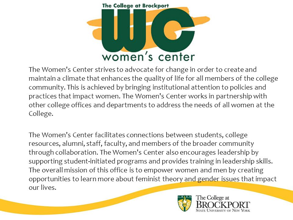 The Women s Center strives to advocate for change in order to create and maintain a climate that enhances the quality of life for all members of the college community.