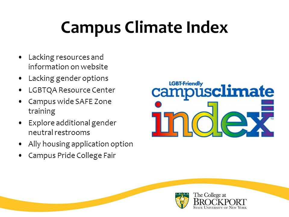 Campus Climate Index Lacking resources and information on website Lacking gender options LGBTQA Resource Center Campus wide SAFE Zone training Explore additional gender neutral restrooms Ally housing application option Campus Pride College Fair