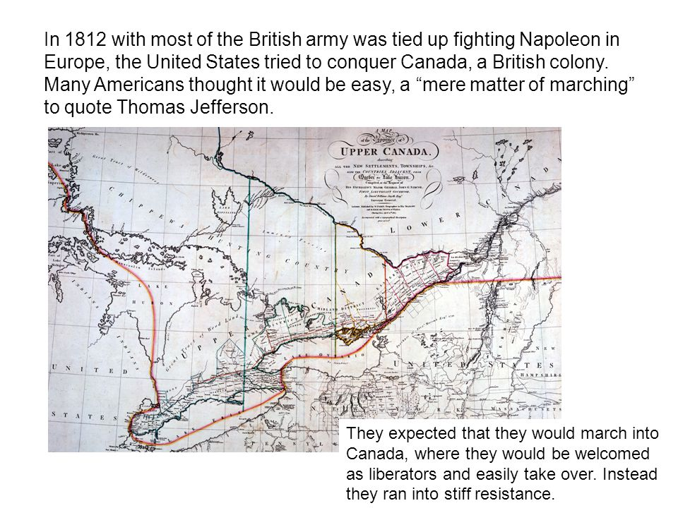 In 1812 with most of the British army was tied up fighting Napoleon in Europe, the United States tried to conquer Canada, a British colony.